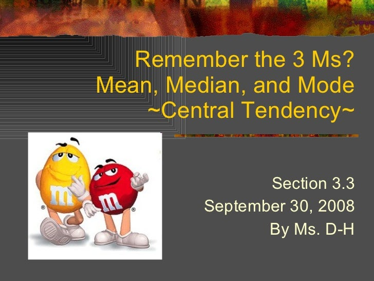 Remember the 3 Ms? Mean, Median, and Mode ~Central Tendency~ Section 3.3 September 30, 2008 By Ms. D-H