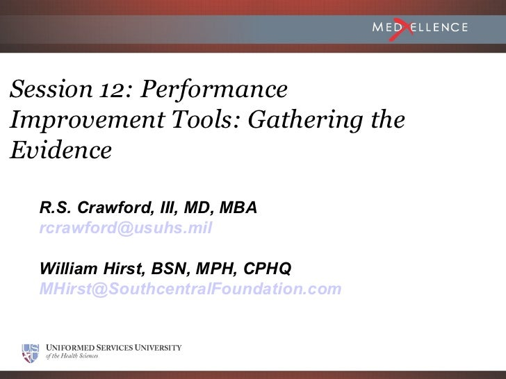 Session 12: PerformanceImprovement Tools: Gathering theEvidence  R.S. Crawford, III, MD, MBA  rcrawford@usuhs.mil  William...