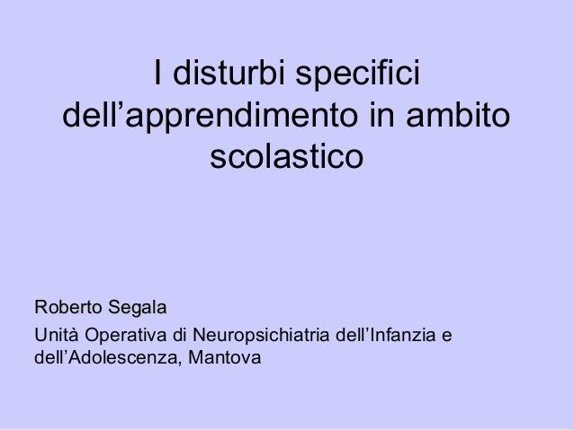 I disturbi specifici dell'apprendimento in ambito scolastico Roberto SegalaRoberto Segala Unità Operativa di Neuropsichiat...