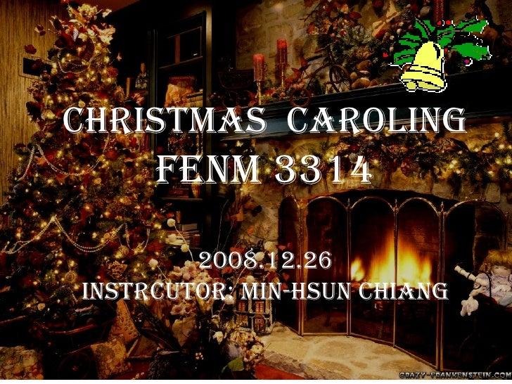 Christmas  Caroling FENM 3314 2008.12.26 Instrcutor: Min-Hsun chiang