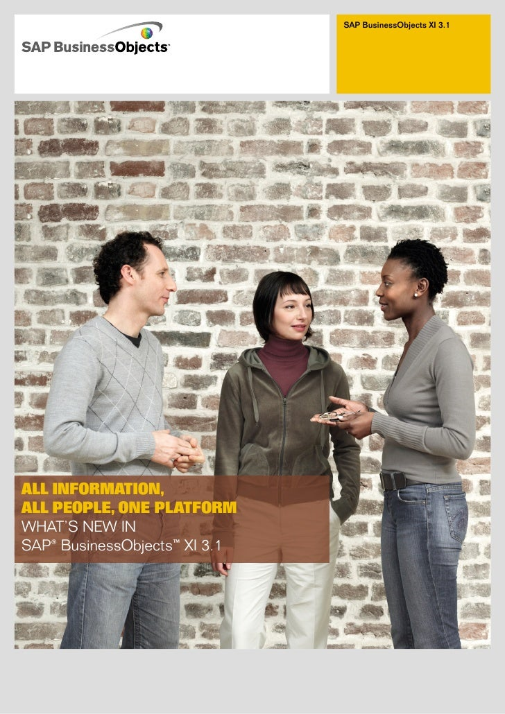 SAP BusinessObjects XI 3.1     ALL INFORMATION, ALL PEOPLE, ONE PLATFORM WHAT'S NEW IN SAP® BusinessObjects™ XI 3.1