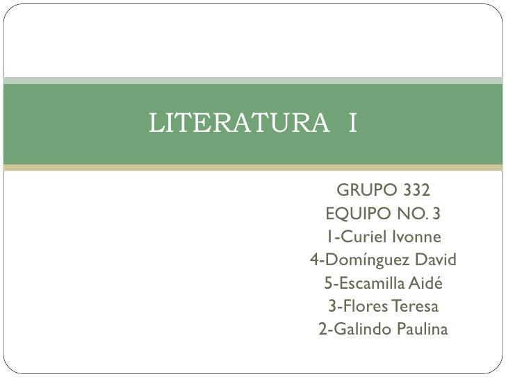 GRUPO 332 EQUIPO NO. 3 1-Curiel Ivonne 4-Domínguez David 5-Escamilla Aidé 3-Flores Teresa 2-Galindo Paulina LITERATURA  I