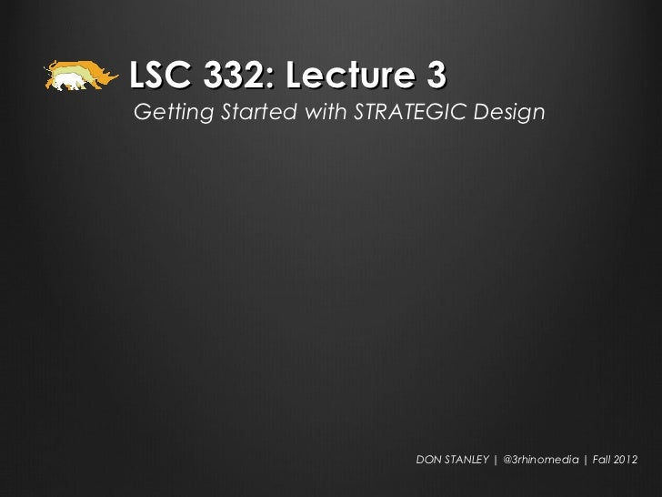 LSC 332: Lecture 3Getting Started with STRATEGIC Design                         DON STANLEY   @3rhinomedia   Fall 2012