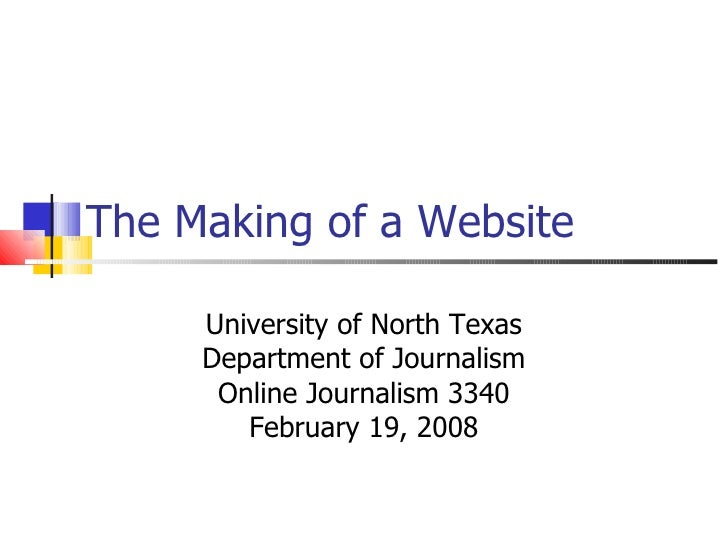 The Making of a Website University of North Texas Department of Journalism Online Journalism 3340 February 19, 2008