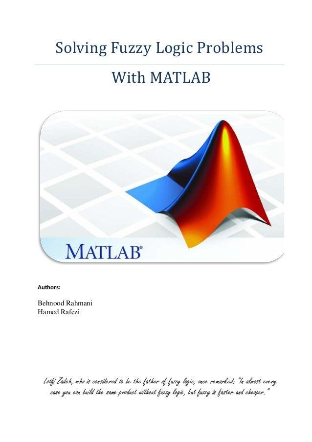 Solving Fuzzy Logic Problems                             With MATLABAuthors:Behnood RahmaniHamed Rafezi  Lotfi Zadeh, who ...