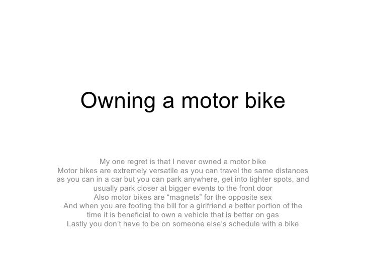 Owning a motor bike My one regret is that I never owned a motor bike Motor bikes are extremely versatile as you can travel...