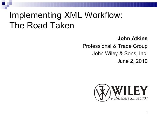 Implementing XML Workflow:The Road Taken                               John Atkins                Professional & Trade Gro...