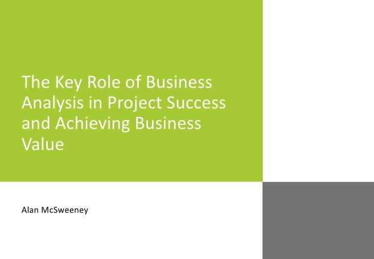The Key Role of Business Analysis in Project Success and Achieving Business Value Alan McSweeney