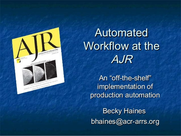 """AutomatedWorkflow at the     AJR    An """"off-the-shelf""""   implementation of production automation    Becky Haines bhaines@a..."""
