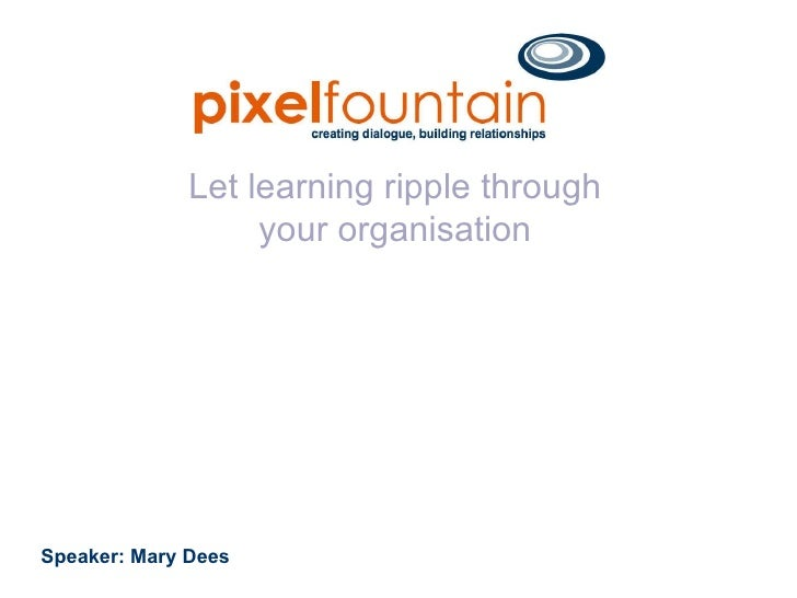 Let learning ripple through your organisation Speaker: Mary Dees