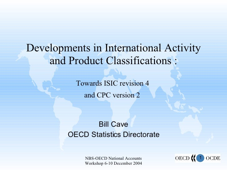Developments in International Activity and Product Classifications : Towards ISIC revision 4  and CPC version 2   Bill Cav...