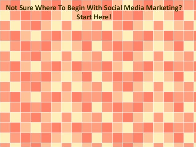 Not Sure Where To Begin With Social Media Marketing? Start Here!