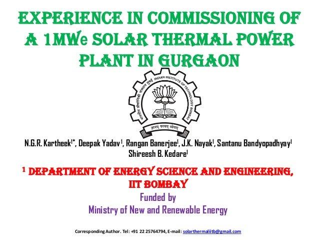 Experience in Commissioning of a 1MWe Solar Thermal Power Plant in Gurgaon  N.G.R. Kartheek1*, Deepak Yadav 1, Rangan Bane...