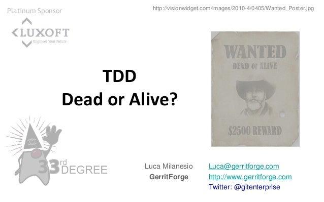 Luca@gerritforge.com http://www.gerritforge.com Twitter: @gitenterprise TDD Dead or Alive? Luca Milanesio GerritForge http...