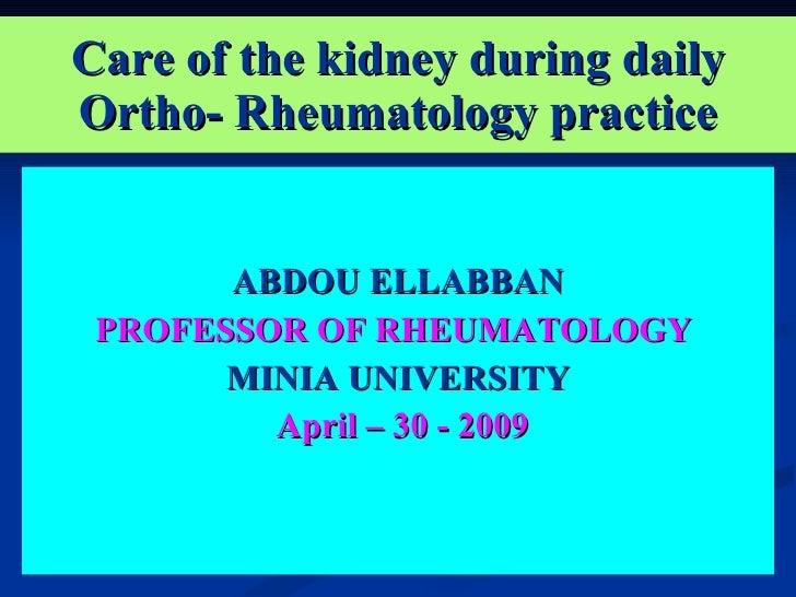 Care of the kidney during daily Ortho- Rheumatology practice <ul><li>ABDOU ELLABBAN </li></ul><ul><li>PROFESSOR OF RHEUMAT...