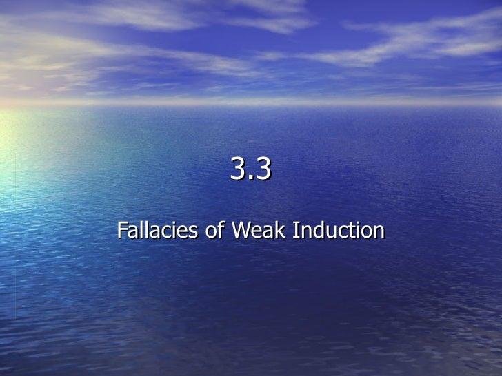 fallacies of weak induction Part 3: logic sources: 3412 fallacies of weak induction appeal to unqualified authority (argumentum ad verecundiam) false cause slippery slope weak analogy 3413 fallacies of presumption, ambiguity, and grammatical analogy.