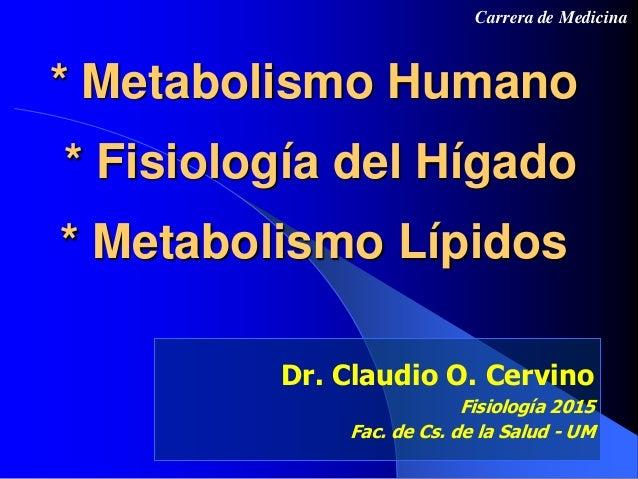 * Metabolismo Humano * Fisiología del Hígado * Metabolismo Lípidos Dr. Claudio O. Cervino Fisiología 2015 Fac. de Cs. de l...