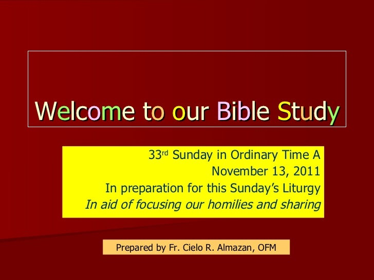 W e lc o m e t o   o ur  B i b le  S t u d y 33 rd  Sunday in Ordinary Time A November 13, 2011 In preparation for this Su...
