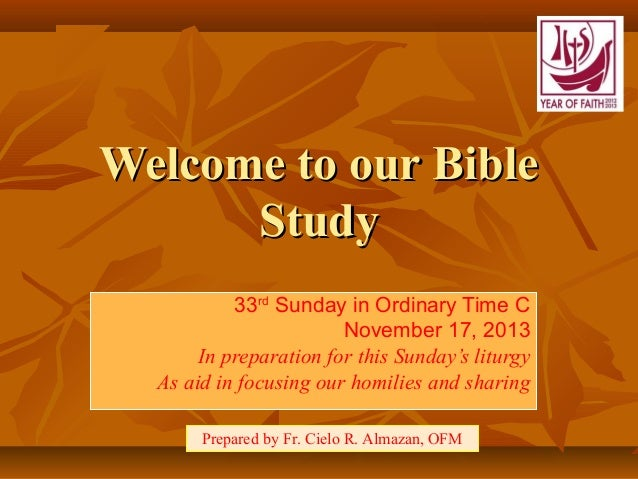 Welcome to our Bible Study 33rd Sunday in Ordinary Time C November 17, 2013 In preparation for this Sunday's liturgy As ai...