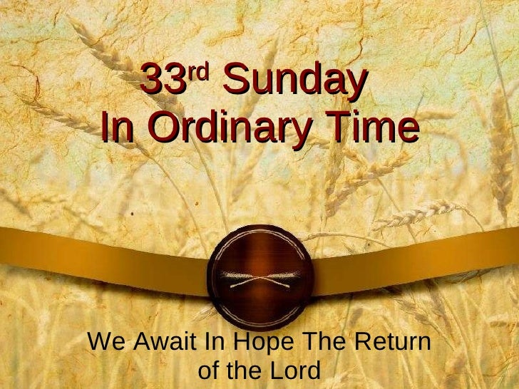 33 rd  Sunday  In Ordinary Time We Await In Hope The Return of the Lord