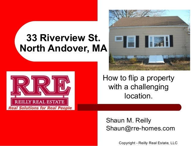 33 Riverview St. North Andover, MA How to flip a property with a challenging location. Shaun M. Reilly Shaun@rre-homes.com...