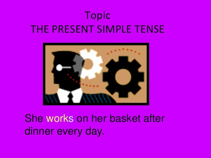TopicTHE PRESENT SIMPLE TENSE<br />She works on her basket after dinner every day. <br />