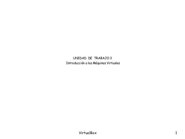 VirtualBox 1 UNIDAD DE TRABAJO 3 Introducción a las Máquinas Virtuales