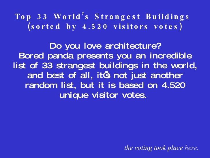 Top 33 World's Strangest Buildings  (sorted by 4.520 visitors votes) Do you love architecture? Bored panda presents you an...