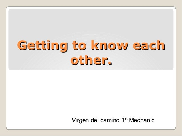 Getting to know eachGetting to know each other.other. Virgen del camino 1st Mechanic
