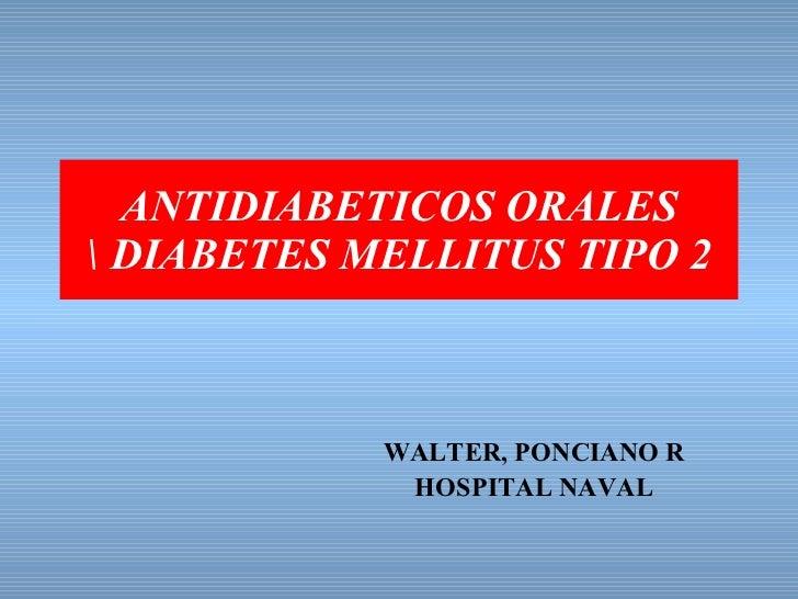 ANTIDIABETICOS ORALES  DIABETES MELLITUS TIPO 2 WALTER, PONCIANO R HOSPITAL NAVAL