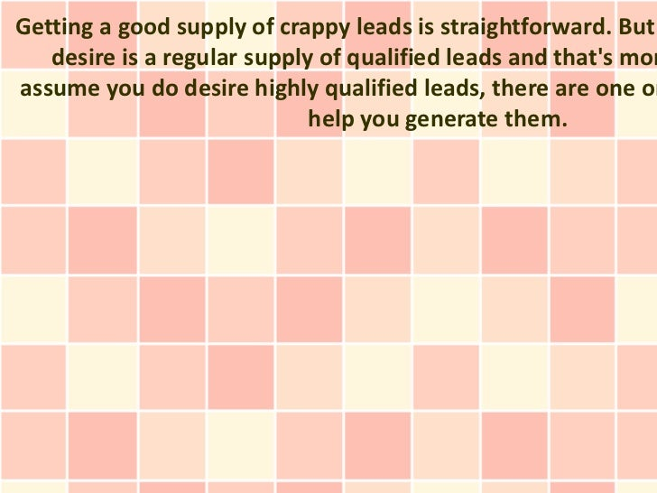 Getting a good supply of crappy leads is straightforward. But   desire is a regular supply of qualified leads and thats mo...
