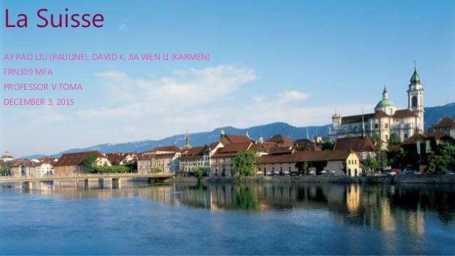 La Suisse AY PAO LIU (PAULINE), DAVID K, JIA WEN LI (KARMEN) FRN309 MFA PROFESSOR V.TOMA DECEMBER 3, 2015