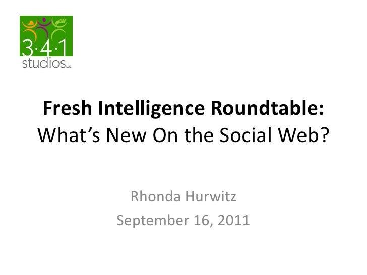 Fresh Intelligence Roundtable:What's New On the Social Web?<br />Rhonda Hurwitz     <br />September 16, 2011<br />
