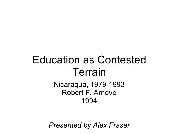 Education as Contested Terrain Nicaragua, 1979-1993 Robert F. Arnove 1994 Presented by Alex Fraser