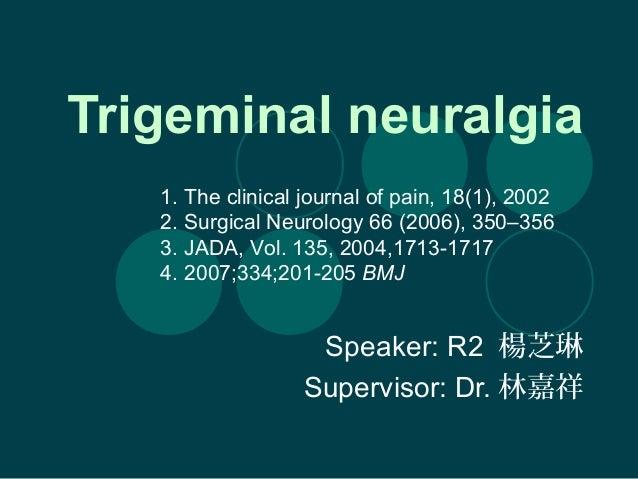Trigeminal neuralgia Speaker: R2 楊芝琳 Supervisor: Dr. 林嘉祥 1. The clinical journal of pain, 18(1), 2002 2. Surgical Neurolog...