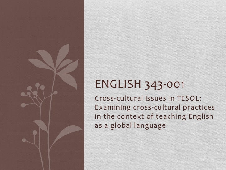 ENGLISH 343-001Cross-cultural issues in TESOL:Examining cross-cultural practicesin the context of teaching Englishas a glo...