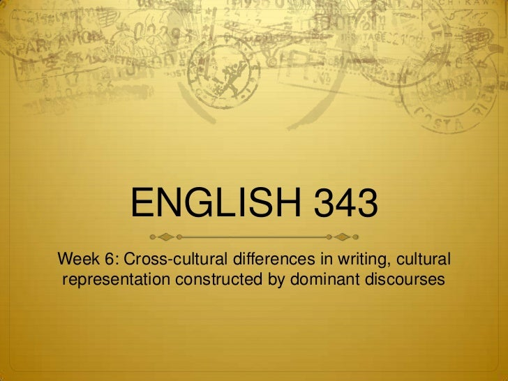 ENGLISH 343Week 6: Cross-cultural differences in writing, culturalrepresentation constructed by dominant discourses