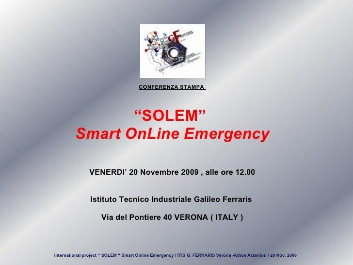 "CONFERENZA STAMPA  "" SOLEM""  Smart OnLine Emergency VENERDI' 20 Novembre 2009 , alle ore 12.00 Istituto Tecnico Industrial..."