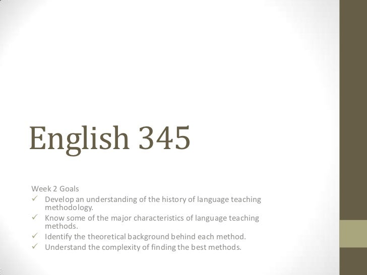 English 345Week 2 Goals Develop an understanding of the history of language teaching  methodology. Know some of the majo...