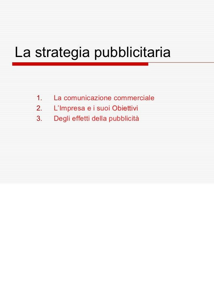 La strategia pubblicitaria   1.   La comunicazione commerciale   2.   L'Impresa e i suoi Obiettivi   3.   Degli effetti de...