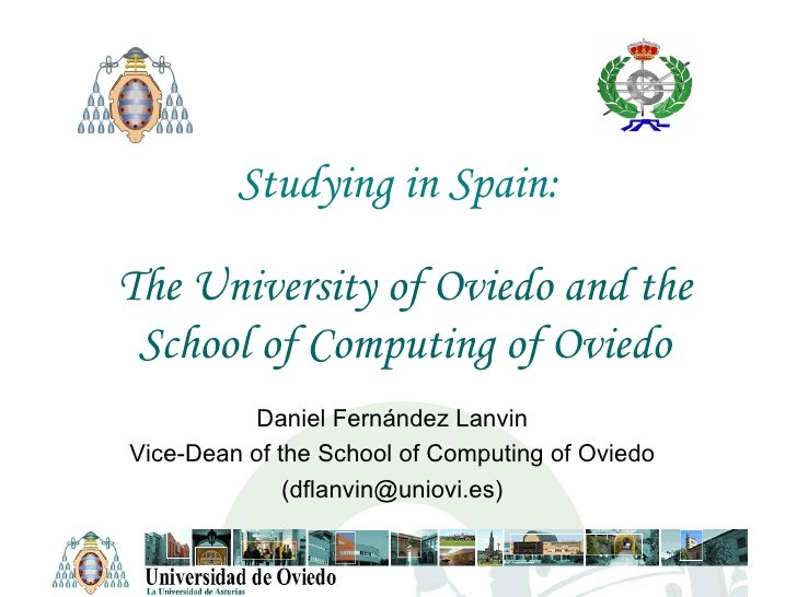 Studying in Spain: The University of Oviedo and the School of Computing of Oviedo Daniel Fernández Lanvin Vice-Dean of the...