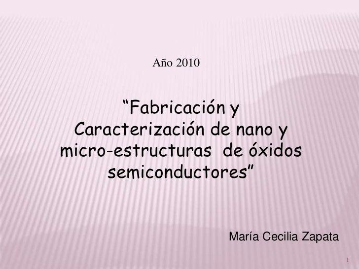 """Año 2010       """"Fabricación y Caracterización de nano ymicro-estructuras de óxidos     semiconductores""""                   ..."""