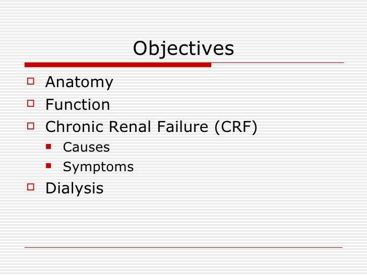 Objectives <ul><li>Anatomy </li></ul><ul><li>Function </li></ul><ul><li>Chronic Renal Failure (CRF) </li></ul><ul><ul><li>...