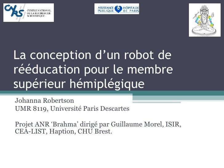 La conception d'un robot de rééducation pour le membre supérieur hémiplégique Johanna Robertson UMR 8119, Université Paris...