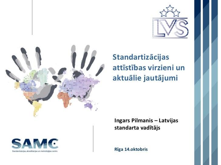 StandartizācijasattīstībasvirzieniunaktuāliejautājumiIngarsPilmanis– LatvijasstandartavadītājsRīga14.oktobris
