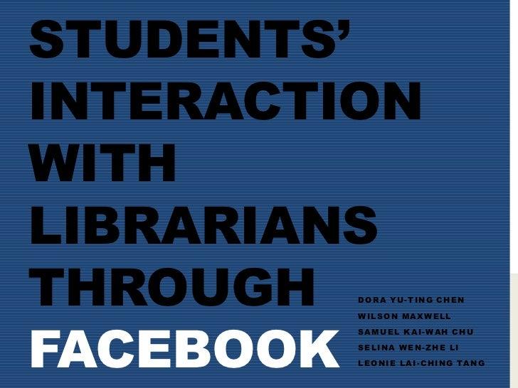 Students' Interaction with Librarians through Facebook<br />Dora Yu-Ting Chen<br />Wilson Maxwell <br />Samuel Kai-Wah Chu...