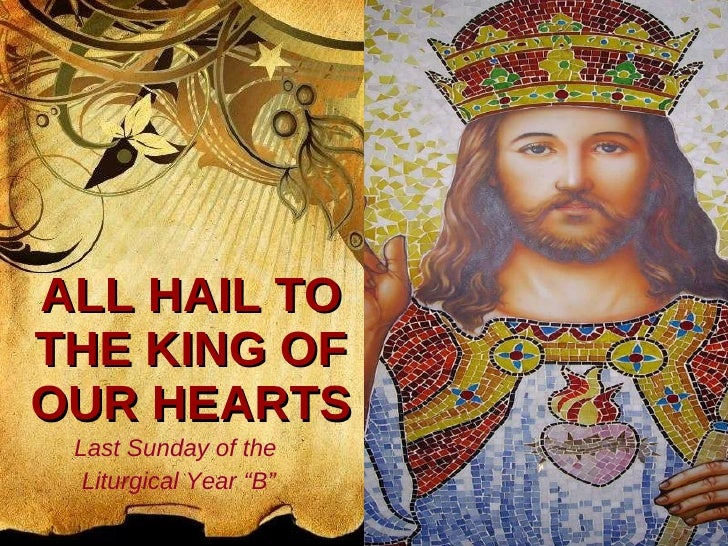 "ALL HAIL TO THE KING OF OUR HEARTS Last Sunday of the  Liturgical Year ""B"""