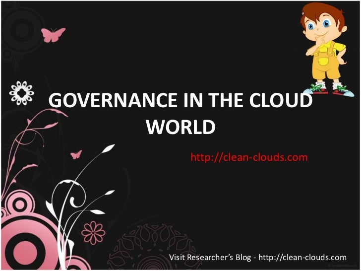 GOVERNANCE IN THE CLOUD       WORLD               http://clean-clouds.com          Visit Researcher's Blog - http://clean-...