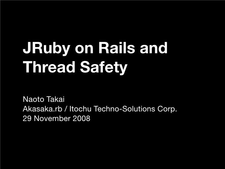 JRuby on Rails and Thread Safety Naoto Takai Akasaka.rb / Itochu Techno-Solutions Corp. 29 November 2008