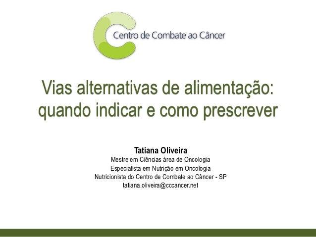 Vias alternativas de alimentação:quando indicar e como prescrever                     Tatiana Oliveira              Mestre...